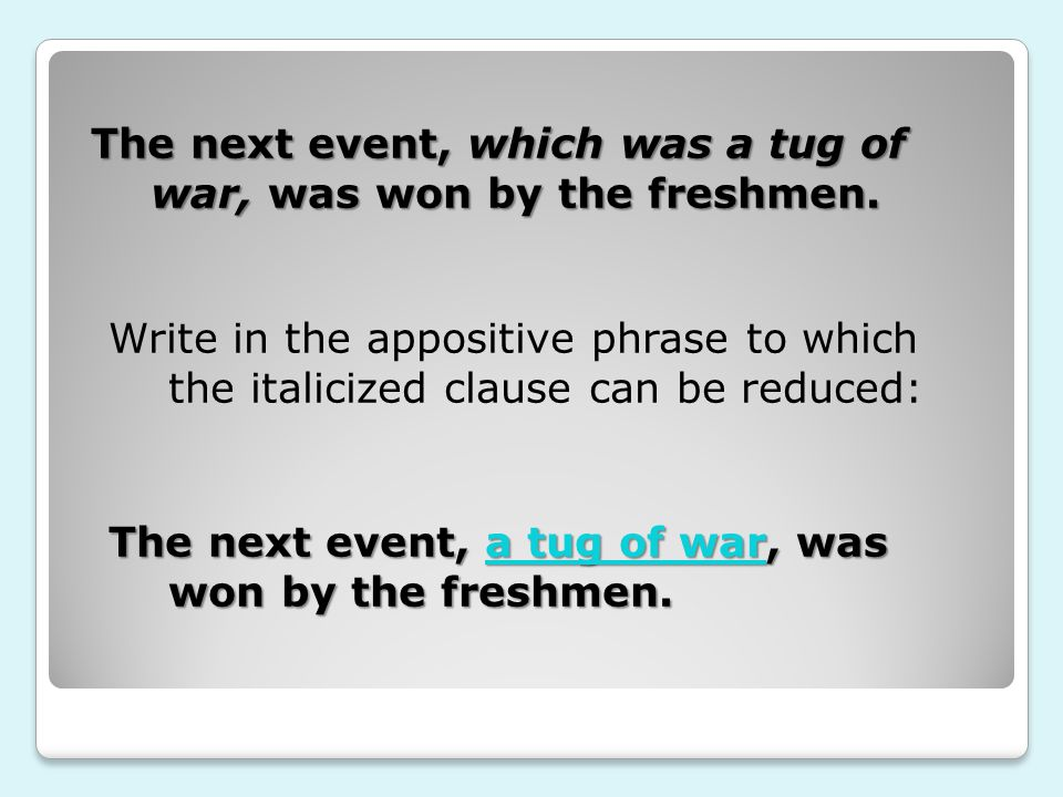 The next event, which was a tug of war, was won by the freshmen. Write in the appositive phrase to which the italicized clause can be reduced: The nex