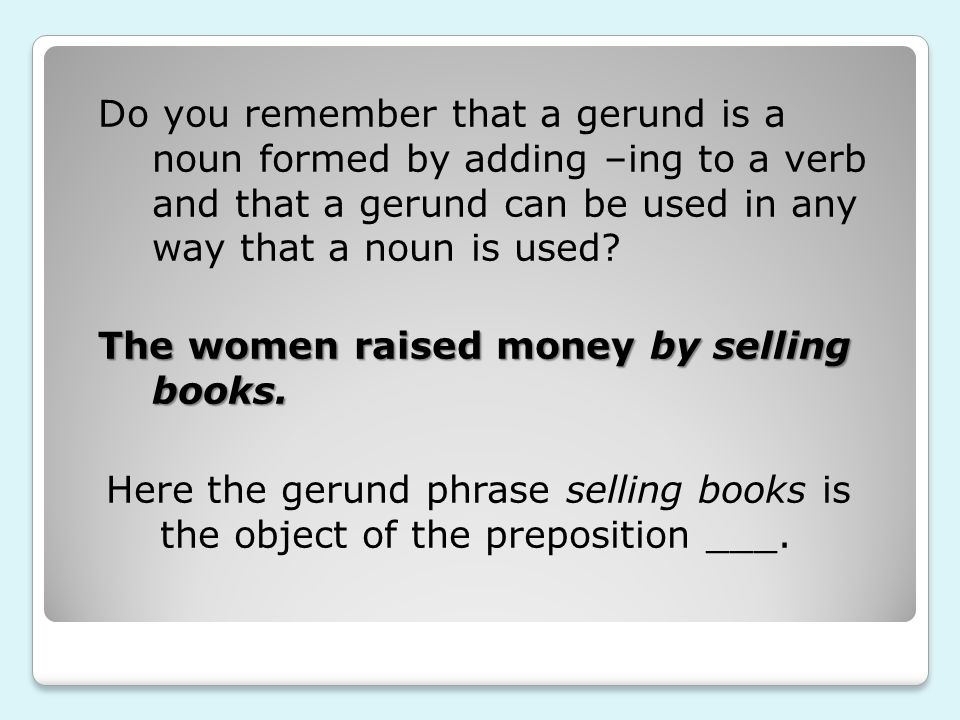 Do you remember that a gerund is a noun formed by adding –ing to a verb and that a gerund can be used in any way that a noun is used.