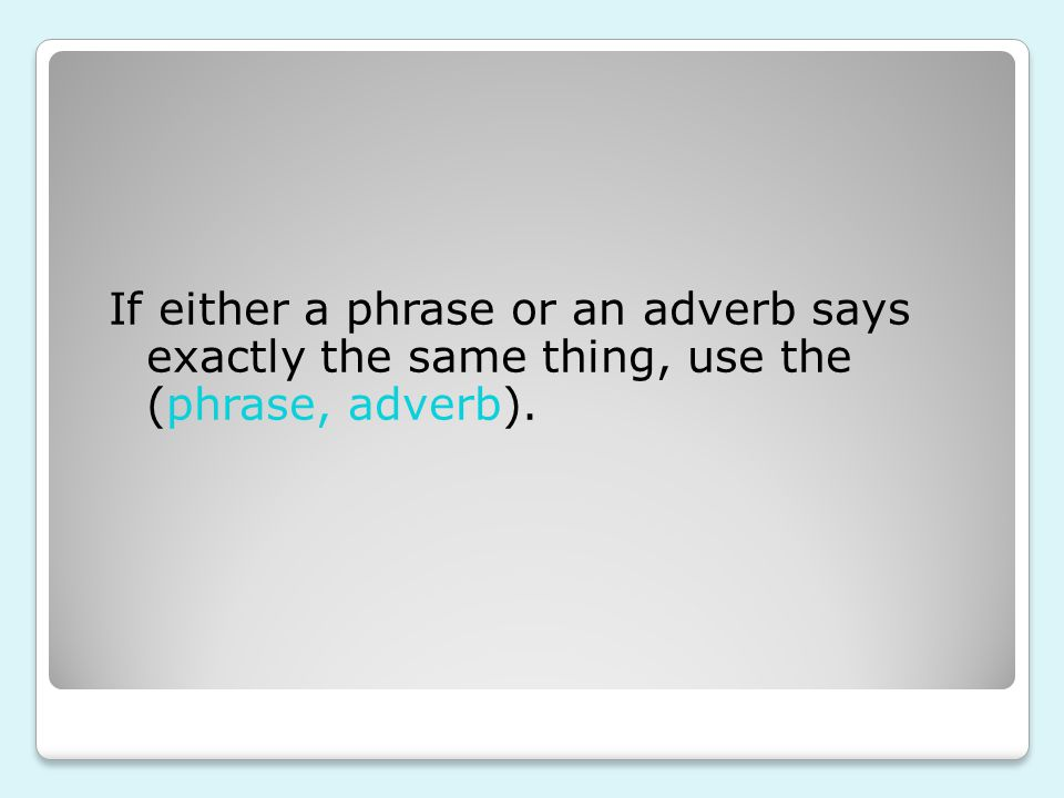 If either a phrase or an adverb says exactly the same thing, use the (phrase, adverb).