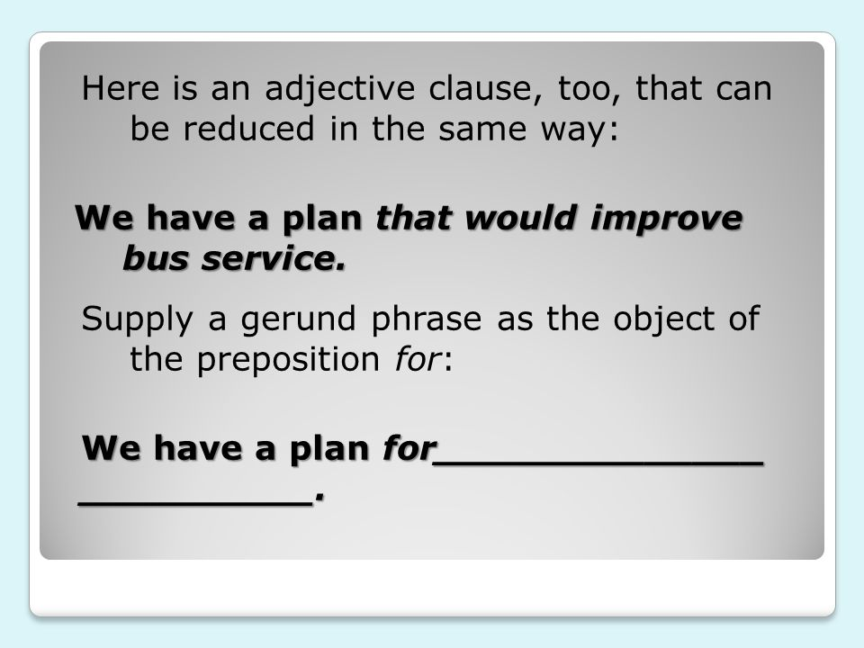 We have a plan that would improve bus service. Supply a gerund phrase as the object of the preposition for: We have a plan for______________ _________