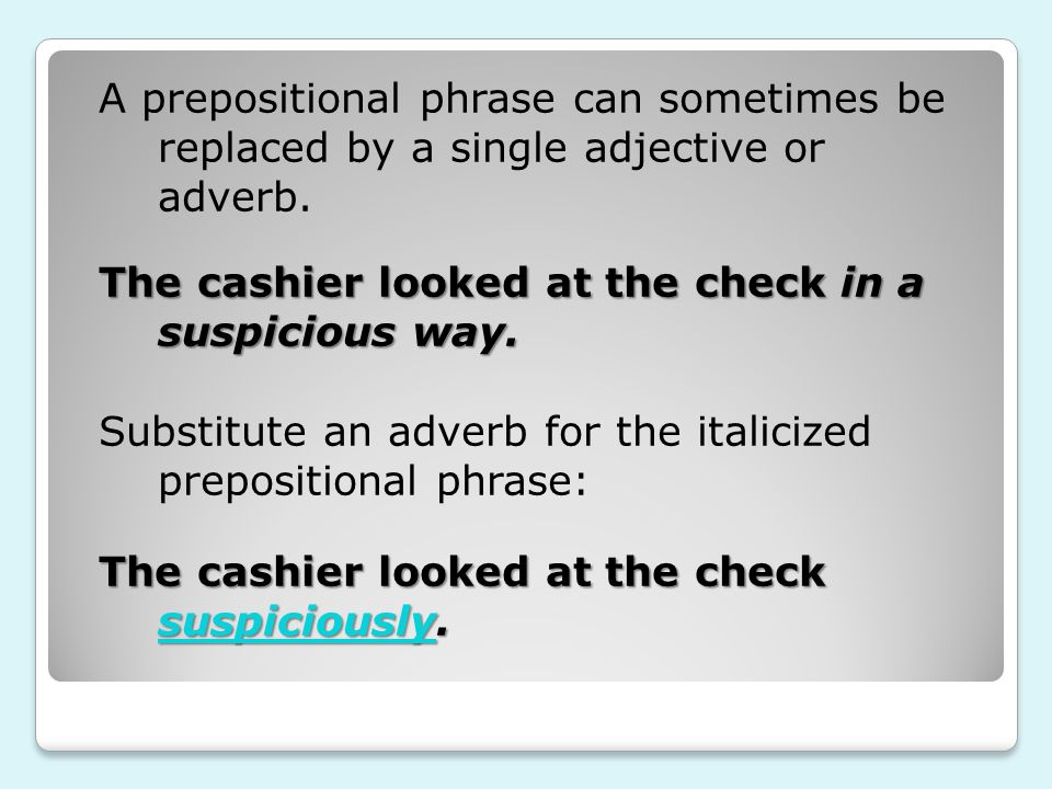 A prepositional phrase can sometimes be replaced by a single adjective or adverb.