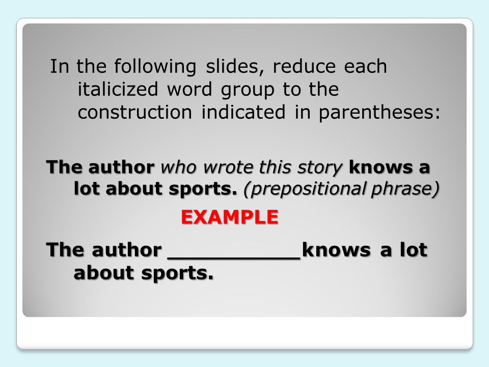 The author who wrote this story knows a lot about sports. (prepositional phrase) In the following slides, reduce each italicized word group to the con