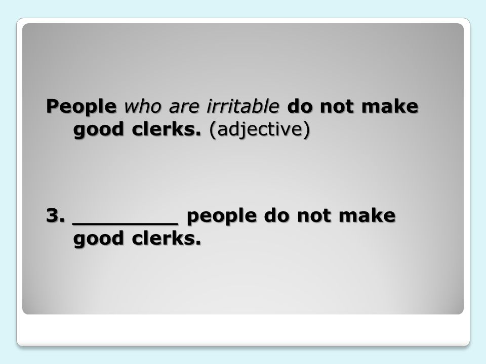 People who are irritable do not make good clerks. (adjective) 3.