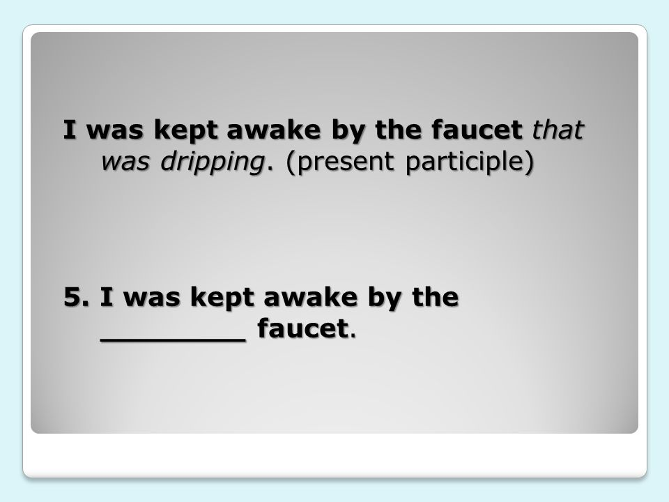 I was kept awake by the faucet that was dripping. (present participle) 5.