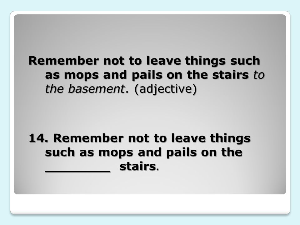 Remember not to leave things such as mops and pails on the stairs to the basement.