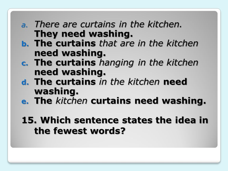 15. Which sentence states the idea in the fewest words? a. There are curtains in the kitchen. They need washing. b. The curtains that are in the kitch