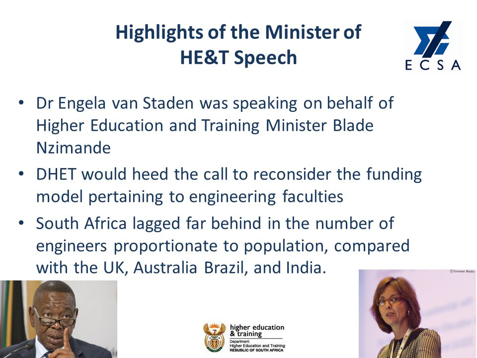 Highlights of the Minister of HE&T Speech 10 Dr Engela van Staden was speaking on behalf of Higher Education and Training Minister Blade Nzimande DHET would heed the call to reconsider the funding model pertaining to engineering faculties South Africa lagged far behind in the number of engineers proportionate to population, compared with the UK, Australia Brazil, and India.