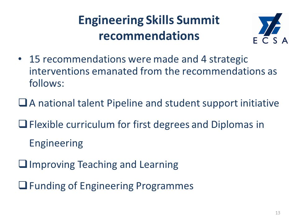 Engineering Skills Summit recommendations 13 15 recommendations were made and 4 strategic interventions emanated from the recommendations as follows:  A national talent Pipeline and student support initiative  Flexible curriculum for first degrees and Diplomas in Engineering  Improving Teaching and Learning  Funding of Engineering Programmes