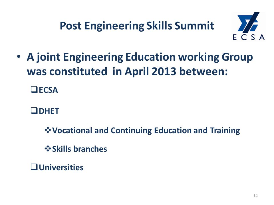 Post Engineering Skills Summit 14 A joint Engineering Education working Group was constituted in April 2013 between:  ECSA  DHET  Vocational and Continuing Education and Training  Skills branches  Universities