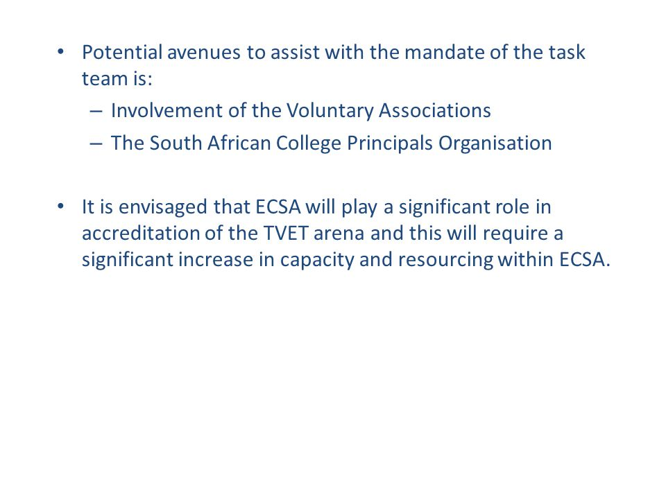 Potential avenues to assist with the mandate of the task team is: – Involvement of the Voluntary Associations – The South African College Principals O