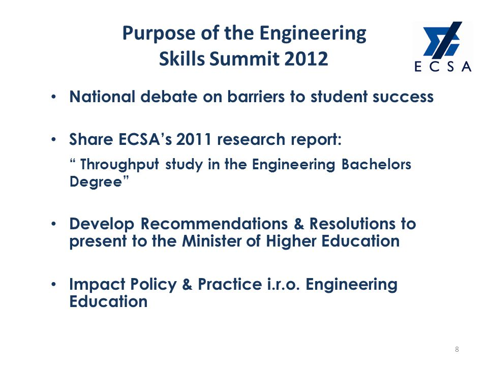 Purpose of the Engineering Skills Summit 2012 8 National debate on barriers to student success Share ECSA's 2011 research report: Throughput study in the Engineering Bachelors Degree Develop Recommendations & Resolutions to present to the Minister of Higher Education Impact Policy & Practice i.r.o.