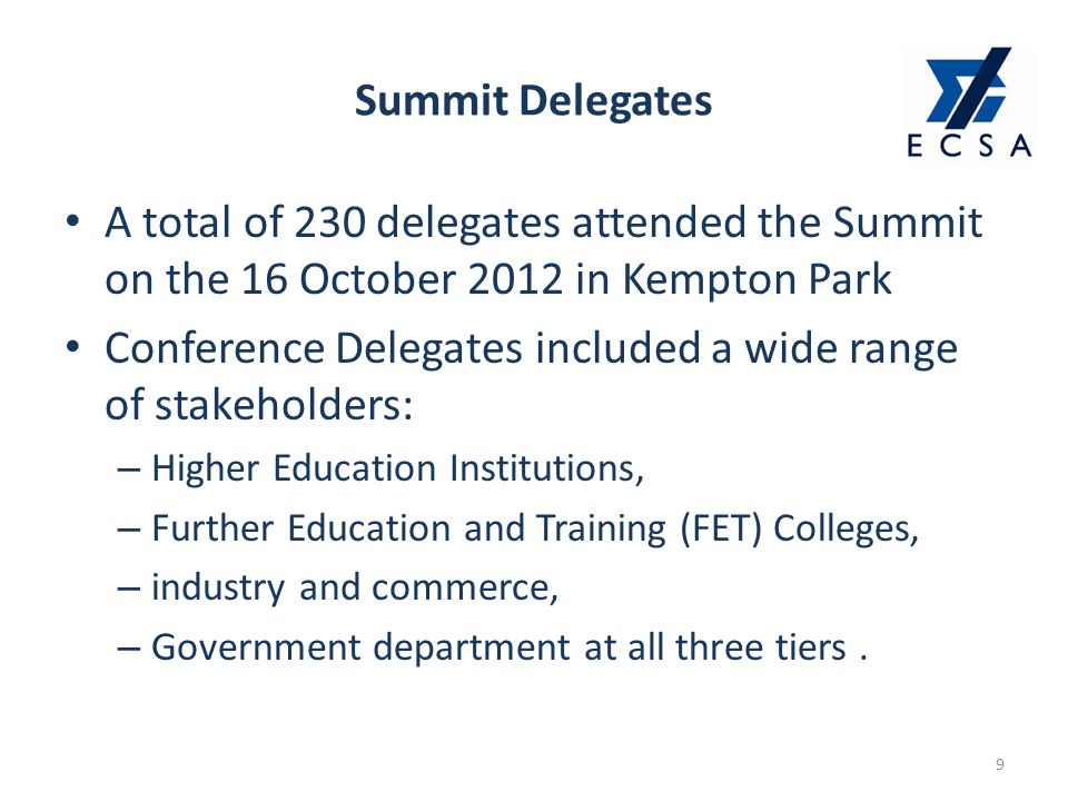 Summit Delegates 9 A total of 230 delegates attended the Summit on the 16 October 2012 in Kempton Park Conference Delegates included a wide range of stakeholders: – Higher Education Institutions, – Further Education and Training (FET) Colleges, – industry and commerce, – Government department at all three tiers.