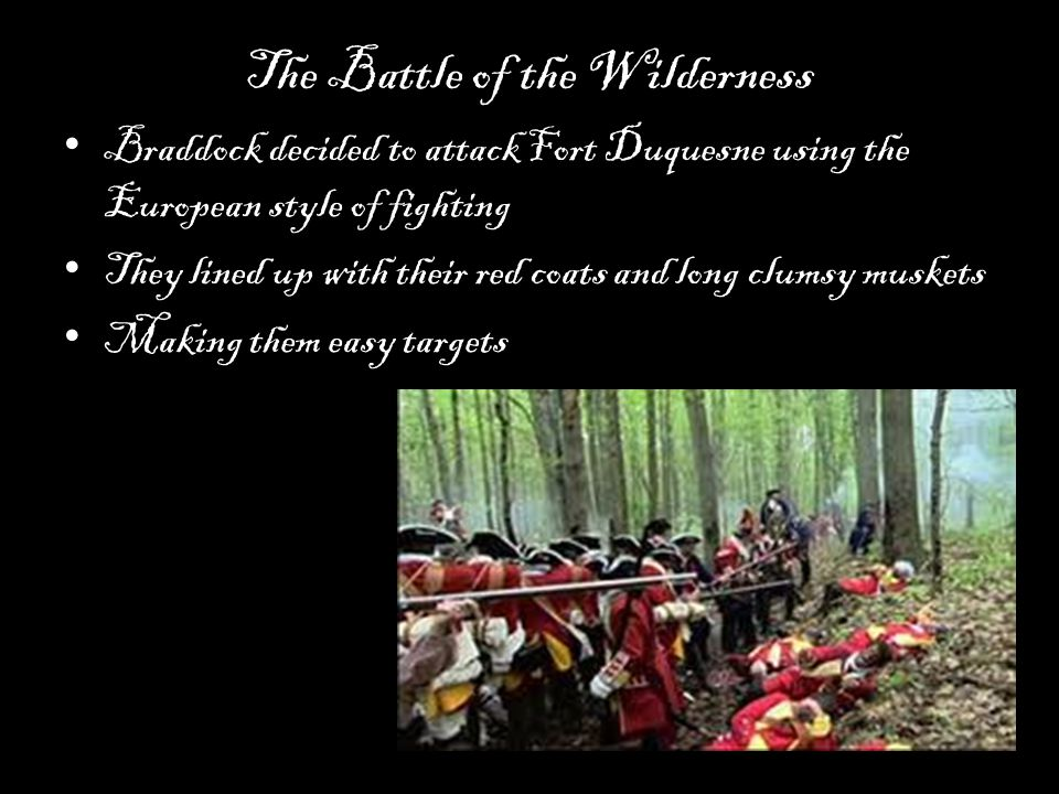 The Battle of the Wilderness Braddock decided to attack Fort Duquesne using the European style of fighting They lined up with their red coats and long clumsy muskets Making them easy targets