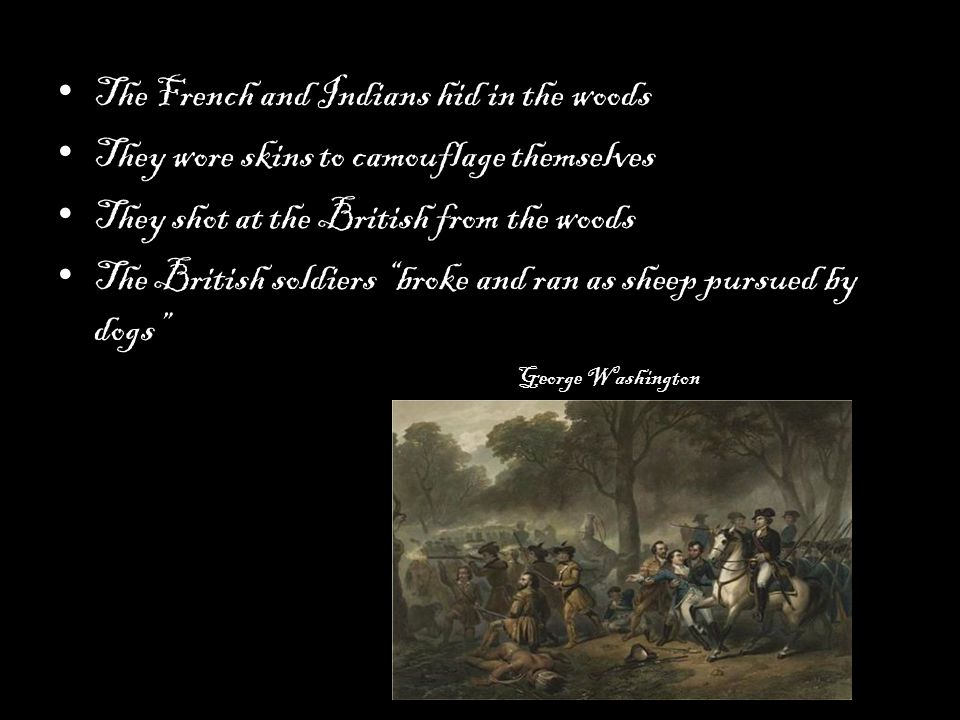 The French and Indians hid in the woods They wore skins to camouflage themselves They shot at the British from the woods The British soldiers broke and ran as sheep pursued by dogs George Washington