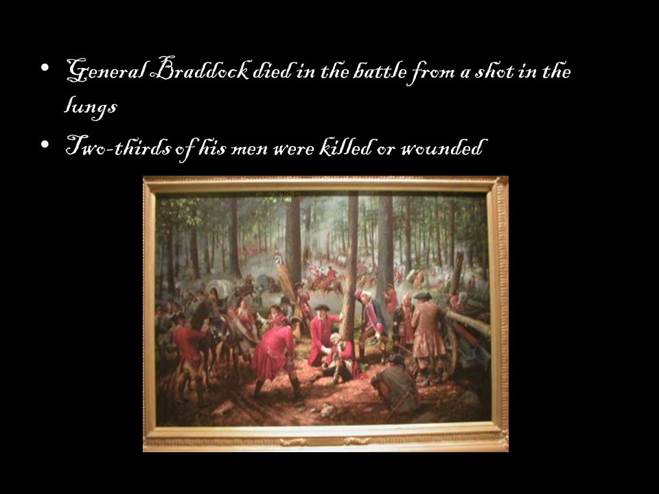 General Braddock died in the battle from a shot in the lungs Two-thirds of his men were killed or wounded