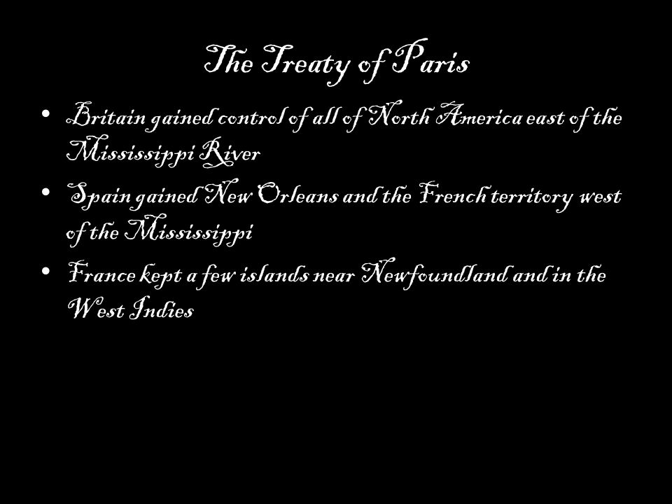 The Treaty of Paris Britain gained control of all of North America east of the Mississippi River Spain gained New Orleans and the French territory west of the Mississippi France kept a few islands near Newfoundland and in the West Indies
