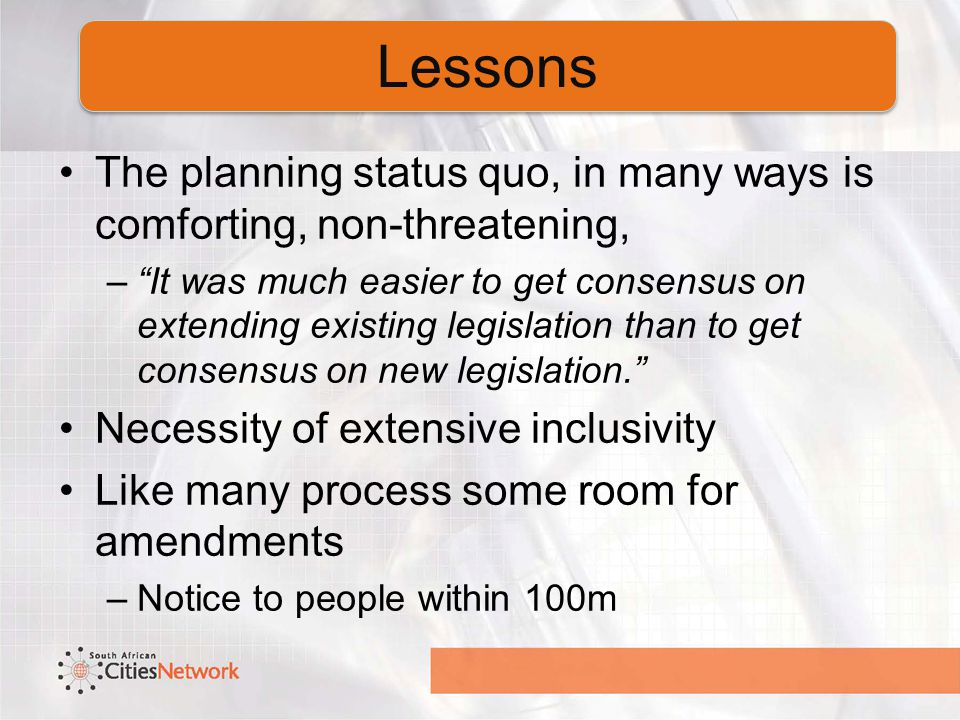 The planning status quo, in many ways is comforting, non-threatening, – It was much easier to get consensus on extending existing legislation than to get consensus on new legislation. Necessity of extensive inclusivity Like many process some room for amendments –Notice to people within 100m Lessons