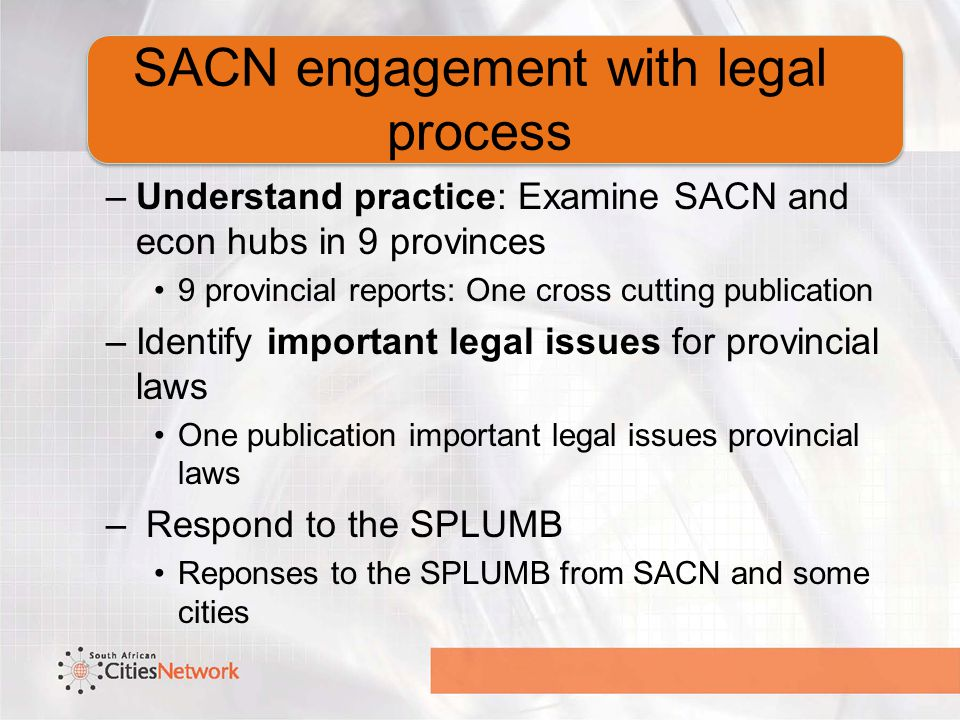 SACN engagement with legal process –Understand practice: Examine SACN and econ hubs in 9 provinces 9 provincial reports: One cross cutting publication –Identify important legal issues for provincial laws One publication important legal issues provincial laws – Respond to the SPLUMB Reponses to the SPLUMB from SACN and some cities