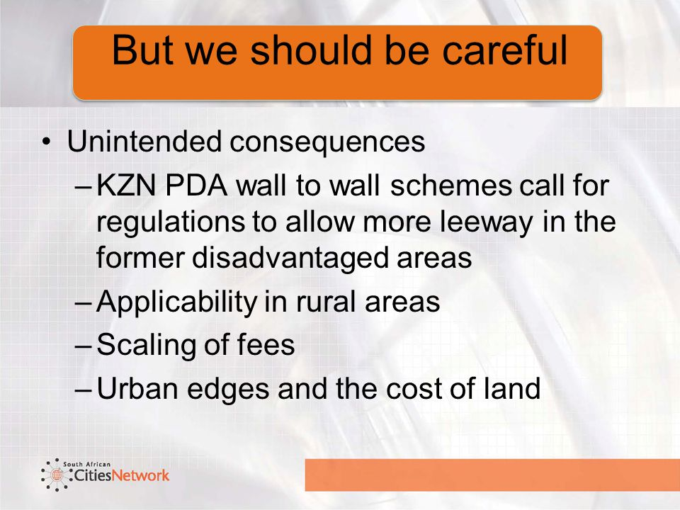 But we should be careful Unintended consequences –KZN PDA wall to wall schemes call for regulations to allow more leeway in the former disadvantaged areas –Applicability in rural areas –Scaling of fees –Urban edges and the cost of land