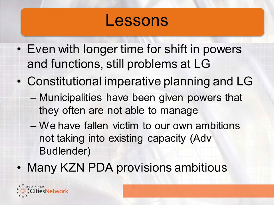 Even with longer time for shift in powers and functions, still problems at LG Constitutional imperative planning and LG –Municipalities have been given powers that they often are not able to manage –We have fallen victim to our own ambitions not taking into existing capacity (Adv Budlender) Many KZN PDA provisions ambitious Lessons