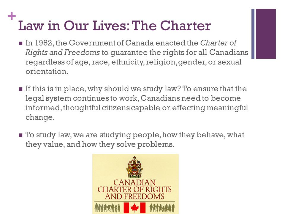 + Law in Our Lives: The Charter In 1982, the Government of Canada enacted the Charter of Rights and Freedoms to guarantee the rights for all Canadians regardless of age, race, ethnicity, religion, gender, or sexual orientation.