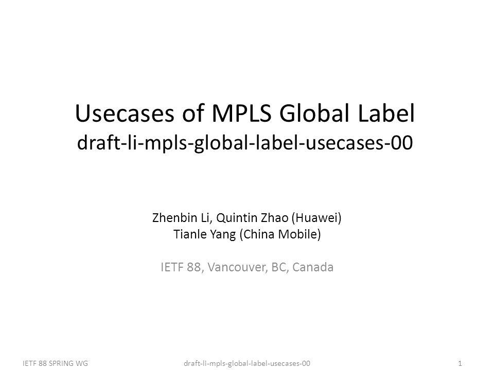 draft-li-mpls-global-label-usecases-00IETF 88 SPRING WG1 Usecases of MPLS Global Label draft-li-mpls-global-label-usecases-00 Zhenbin Li, Quintin Zhao (Huawei) Tianle Yang (China Mobile) IETF 88, Vancouver, BC, Canada