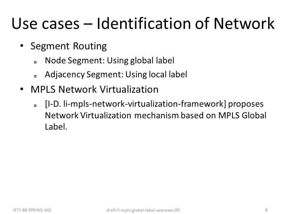draft-li-mpls-global-label-usecases-00IETF 88 SPRING WG8 Use cases – Identification of Network Segment Routing  Node Segment: Using global label  Adjacency Segment: Using local label MPLS Network Virtualization  [I-D.