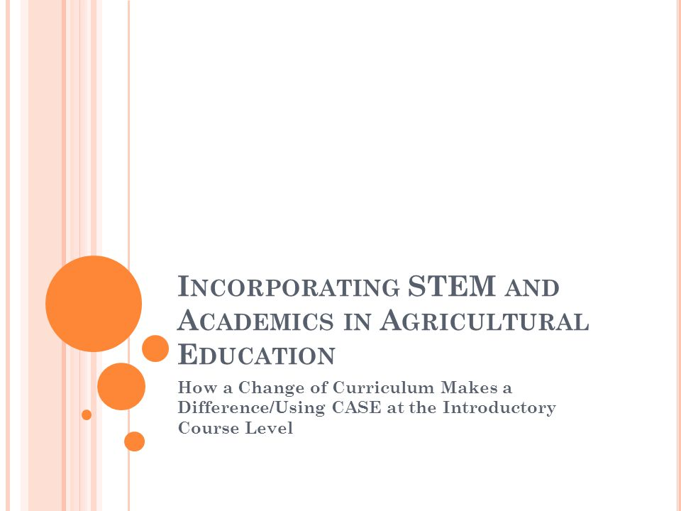 I NCORPORATING STEM AND A CADEMICS IN A GRICULTURAL E DUCATION How a Change of Curriculum Makes a Difference/Using CASE at the Introductory Course Level