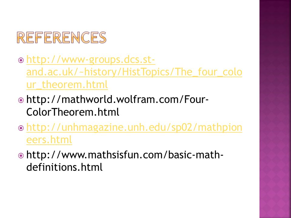  http://www-groups.dcs.st- and.ac.uk/~history/HistTopics/The_four_colo ur_theorem.html http://www-groups.dcs.st- and.ac.uk/~history/HistTopics/The_four_colo ur_theorem.html  http://mathworld.wolfram.com/Four- ColorTheorem.html  http://unhmagazine.unh.edu/sp02/mathpion eers.html http://unhmagazine.unh.edu/sp02/mathpion eers.html  http://www.mathsisfun.com/basic-math- definitions.html