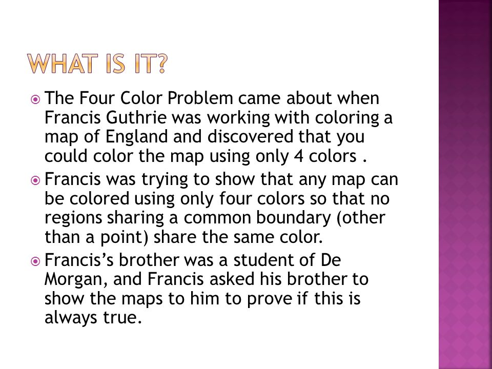  The Four Color Problem came about when Francis Guthrie was working with coloring a map of England and discovered that you could color the map using