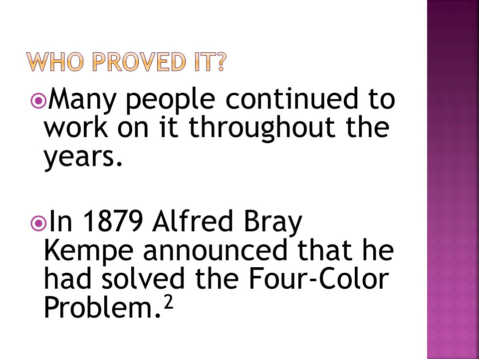  Many people continued to work on it throughout the years.  In 1879 Alfred Bray Kempe announced that he had solved the Four-Color Problem. 2