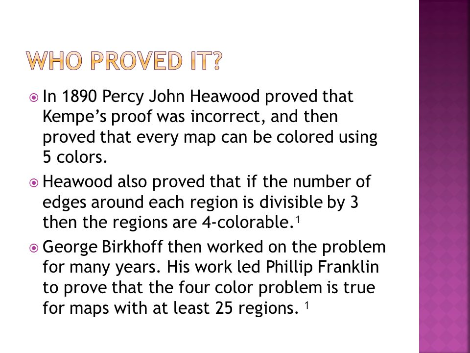  In 1890 Percy John Heawood proved that Kempe's proof was incorrect, and then proved that every map can be colored using 5 colors.  Heawood also pro