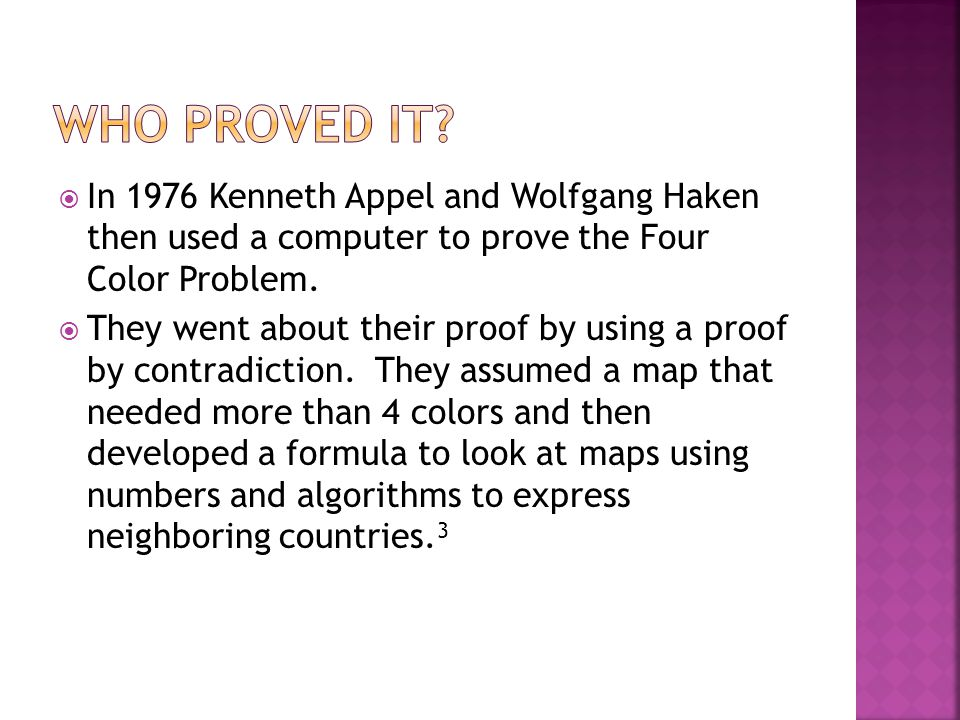  In 1976 Kenneth Appel and Wolfgang Haken then used a computer to prove the Four Color Problem.  They went about their proof by using a proof by con