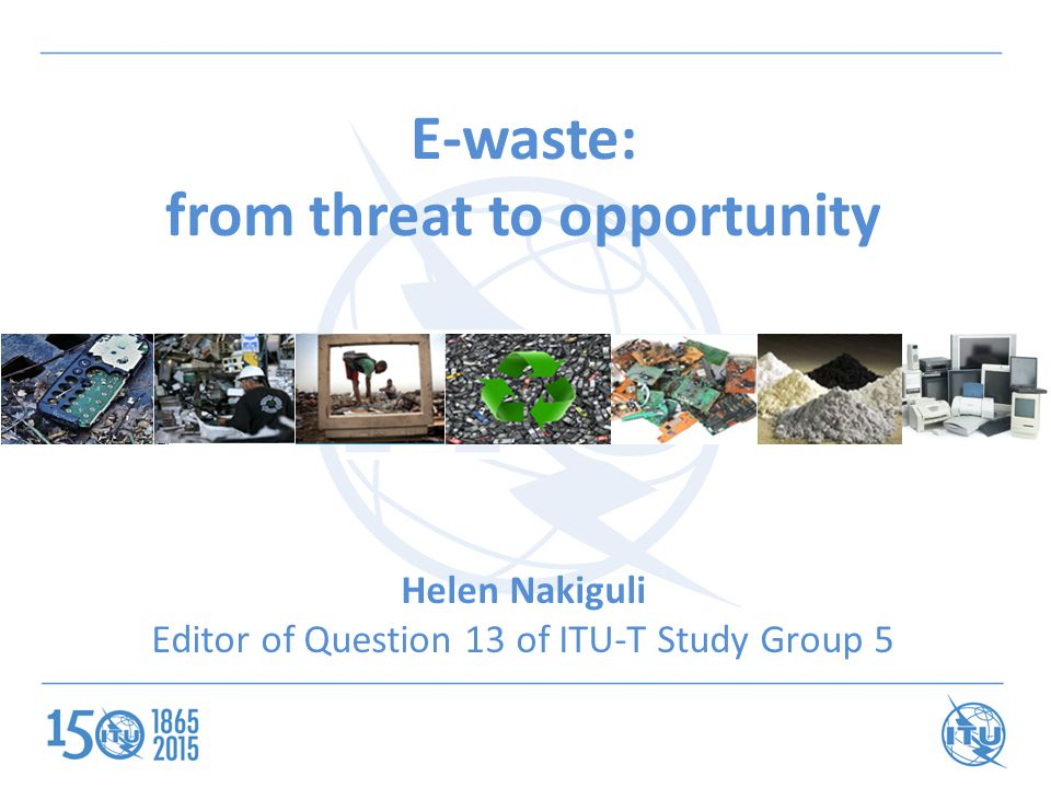 E-waste: from threat to opportunity Helen Nakiguli Editor of Question 13 of ITU-T Study Group 5