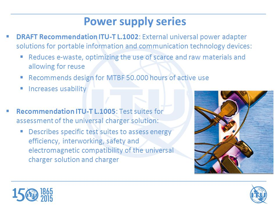 Power supply series  DRAFT Recommendation ITU-T L.1002: External universal power adapter solutions for portable information and communication technology devices:  Reduces e-waste, optimizing the use of scarce and raw materials and allowing for reuse  Recommends design for MTBF 50.000 hours of active use  Increases usability  Recommendation ITU-T L.1005: Test suites for assessment of the universal charger solution:  Describes specific test suites to assess energy efficiency, interworking, safety and electromagnetic compatibility of the universal charger solution and charger