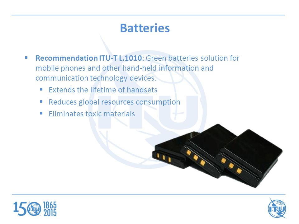 Batteries  Recommendation ITU-T L.1010: Green batteries solution for mobile phones and other hand-held information and communication technology devices.