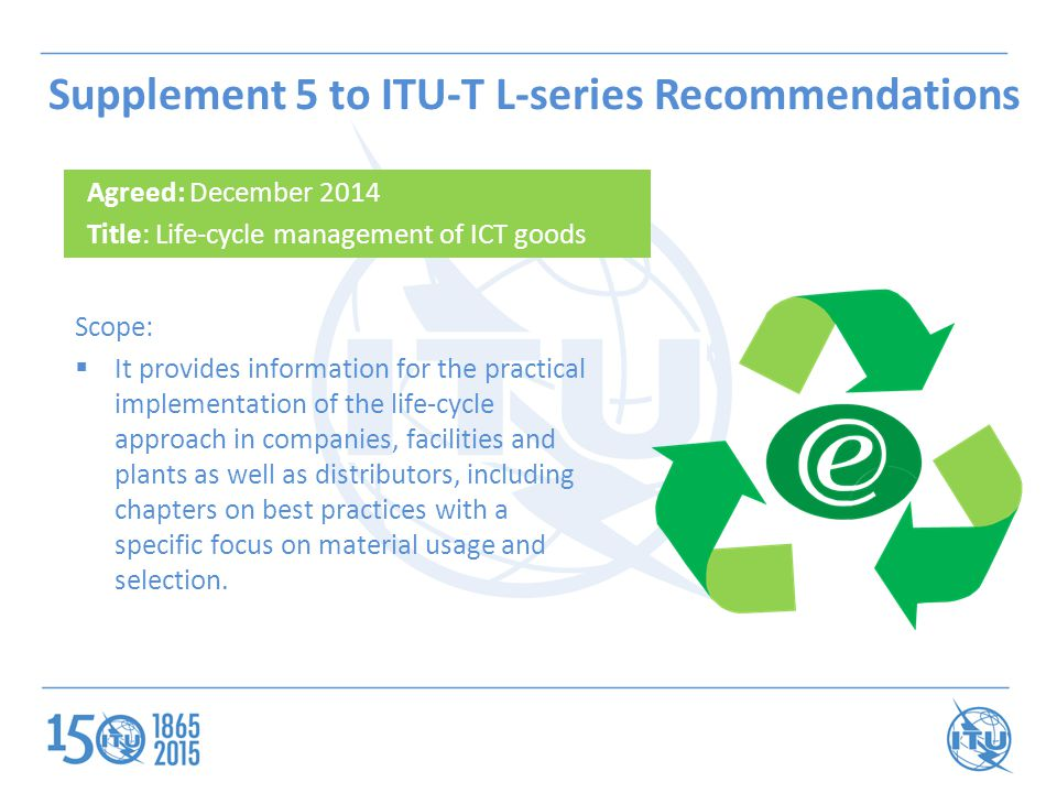 Supplement 5 to ITU-T L-series Recommendations Agreed: December 2014 Title: Life-cycle management of ICT goods Scope:  It provides information for th