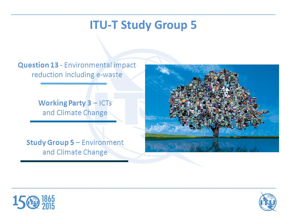 Study Group 5 – Environment and Climate Change Working Party 3 – ICTs and Climate Change Question 13 - Environmental impact reduction including e-waste ITU-T Study Group 5