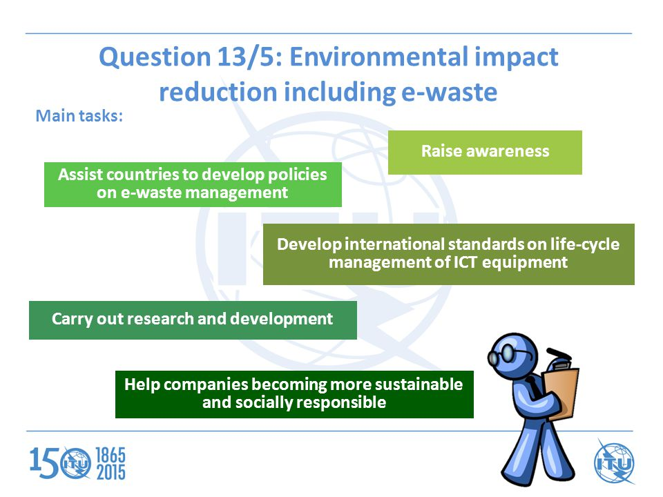 Question 13/5: Environmental impact reduction including e-waste Main tasks: Assist countries to develop policies on e-waste management Help companies