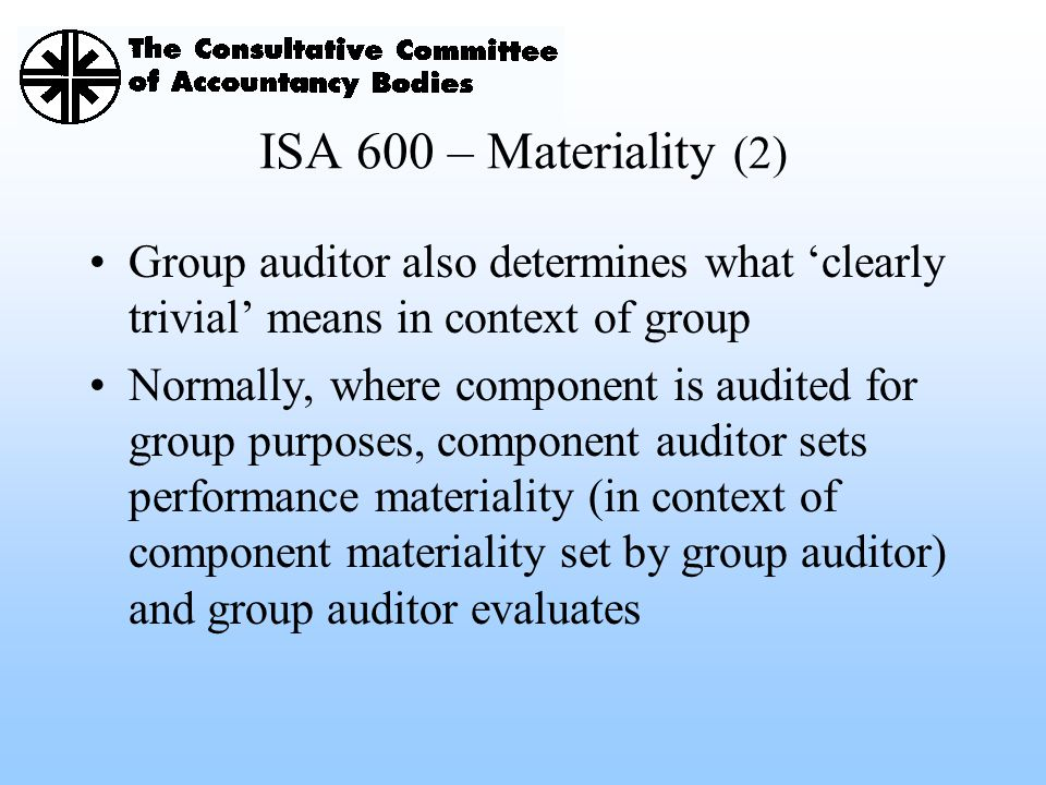 ISA 600 – Materiality (2) Group auditor also determines what 'clearly trivial' means in context of group Normally, where component is audited for grou