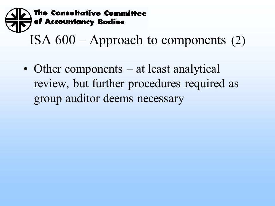 ISA 600 – Approach to components (2) Other components – at least analytical review, but further procedures required as group auditor deems necessary