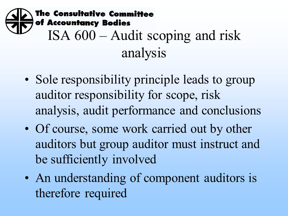 ISA 600 – Audit scoping and risk analysis Sole responsibility principle leads to group auditor responsibility for scope, risk analysis, audit performa