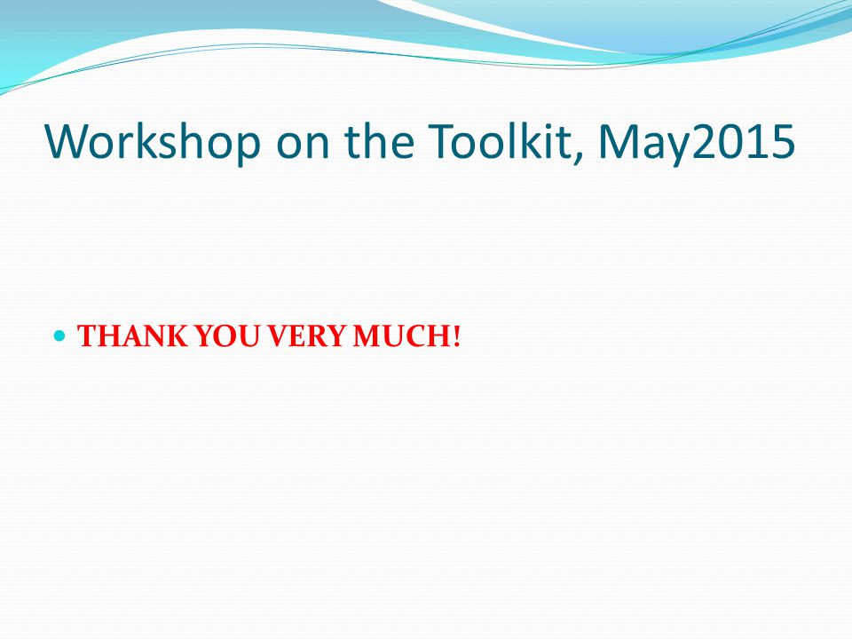 Workshop on the Toolkit, May2015 THANK YOU VERY MUCH!