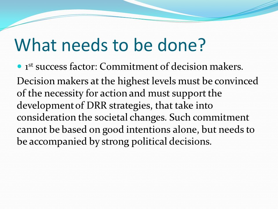 What needs to be done? 1 st success factor: Commitment of decision makers. Decision makers at the highest levels must be convinced of the necessity fo