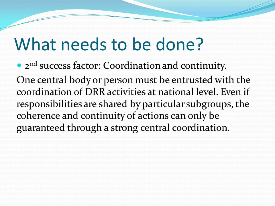 What needs to be done? 2 nd success factor: Coordination and continuity. One central body or person must be entrusted with the coordination of DRR act