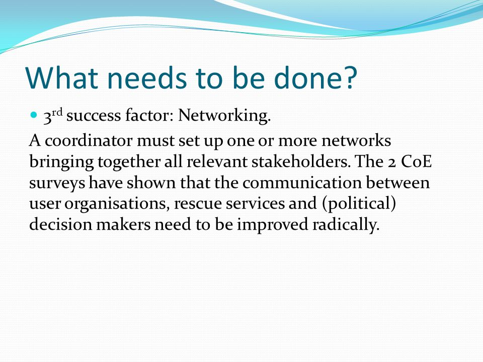 What needs to be done? 3 rd success factor: Networking. A coordinator must set up one or more networks bringing together all relevant stakeholders. Th