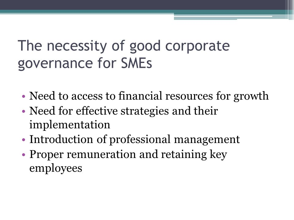 The necessity of good corporate governance for SMEs Need to access to financial resources for growth Need for effective strategies and their implementation Introduction of professional management Proper remuneration and retaining key employees