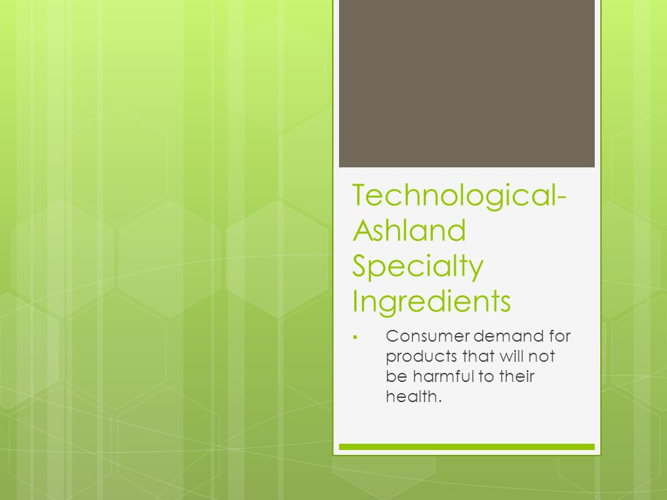 Technological- Ashland Specialty Ingredients  Consumer demand for products that will not be harmful to their health.