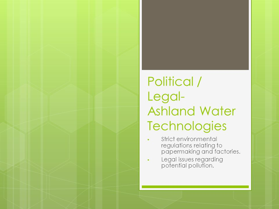 Political / Legal- Ashland Water Technologies  Strict environmental regulations relating to papermaking and factories.