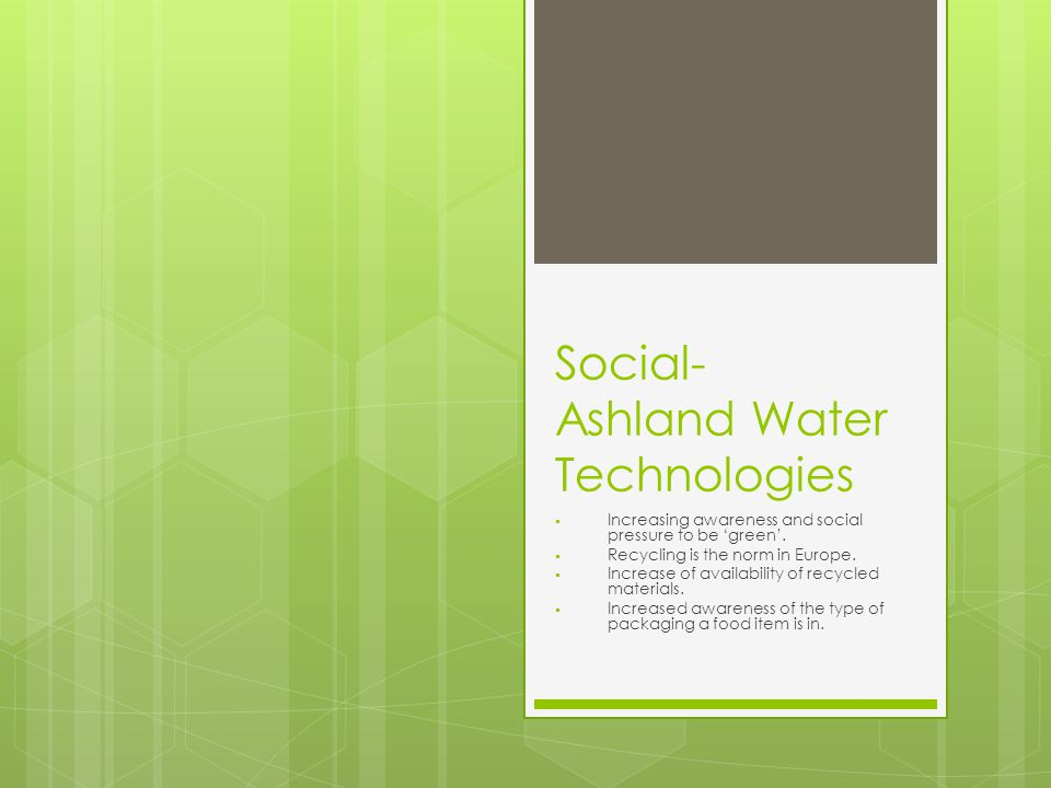Social- Ashland Water Technologies  Increasing awareness and social pressure to be 'green'.